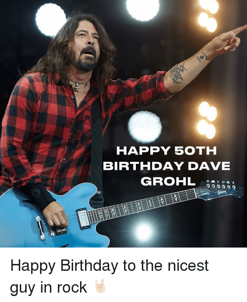 Birthday, Dave Grohl, and Memes: HAPPY 50TH  BIRTHDAY DAVE  GROHL Happy Birthday to the nicest guy in rock 🤘🏻