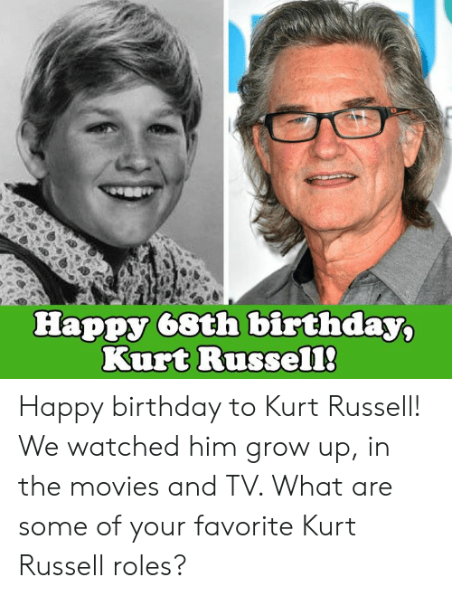Roles: Happy 68th birthday,  Kurt Russel1 Happy birthday to Kurt Russell! We watched him grow up, in the movies and TV. What are some of your favorite Kurt Russell roles?