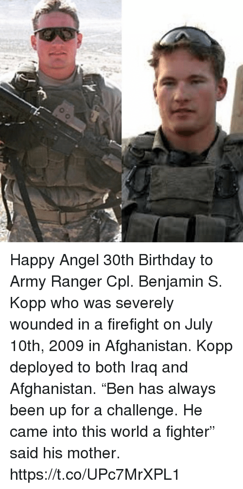 "Birthday, Memes, and Army: Happy Angel 30th Birthday to Army Ranger Cpl. Benjamin S. Kopp who was severely wounded in a firefight on July 10th, 2009 in Afghanistan. Kopp deployed to both Iraq and Afghanistan. ""Ben has always been up for a challenge. He came into this world a fighter"" said his mother. https://t.co/UPc7MrXPL1"