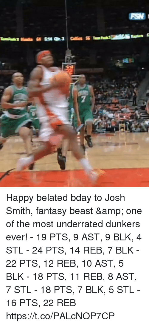 Memes, Happy, and 🤖: Happy belated bday to Josh Smith, fantasy beast & one of the most underrated dunkers ever!   - 19 PTS, 9 AST, 9 BLK, 4 STL - 24 PTS, 14 REB, 7 BLK - 22 PTS, 12 REB, 10 AST, 5 BLK - 18 PTS, 11 REB, 8 AST, 7 STL - 18 PTS, 7 BLK, 5 STL - 16 PTS, 22 REB  https://t.co/PALcNOP7CP