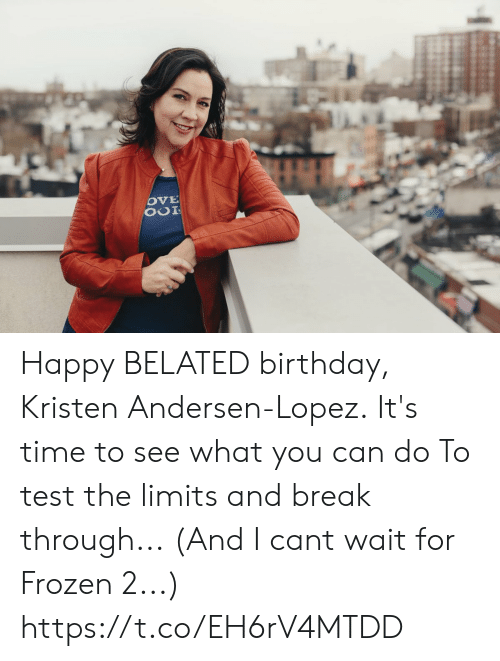 Birthday, Frozen, and Memes: Happy BELATED birthday,  Kristen Andersen-Lopez. It's time to see what you can do To test the limits and break through... (And I cant wait for Frozen 2...) https://t.co/EH6rV4MTDD