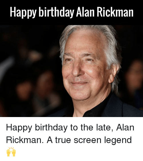 Alan Rickman: Happy birthday Alan Rickman Happy birthday to the late, Alan Rickman. A true screen legend 🙌