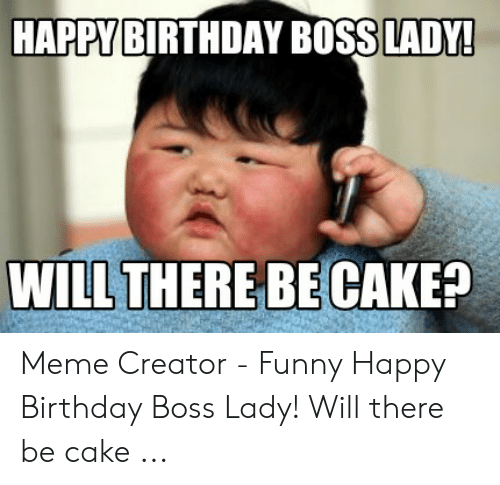 Happy Birthday Boss Lady Will There Be Cake Meme Creator