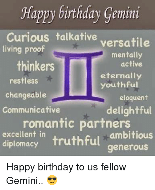 Proofs: Happy birthday Gemini  Curious talkative  versatile  living proof  mentally  thinkers  active  eternally  restless  youthful  changeable  eloquent  Communicative  delightful  romantic partners  excellent in  ambitious  diplomacy  truthful  generous Happy birthday to us fellow Gemini.. 😎