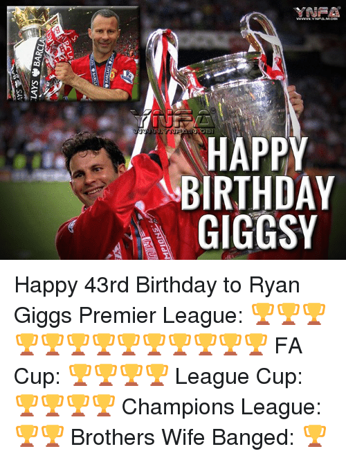 ryan giggs: HAPPY  BIRTHDAY  GIGGSY  Y AY  PD S  PHG  ATG  RI  swoone  J'  VIOyVg, SAVI,  느 Happy 43rd Birthday to Ryan Giggs  Premier League: 🏆🏆🏆🏆🏆🏆🏆🏆🏆🏆🏆🏆🏆 FA Cup: 🏆🏆🏆🏆 League Cup: 🏆🏆🏆🏆 Champions League: 🏆🏆 Brothers Wife Banged: 🏆