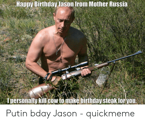 Birthday, Happy Birthday, and Happy: Happy Birthday Jason from Mother Russia  Ipersonally kill cow to make birthday steak for you!  us mEns som Putin bday Jason - quickmeme