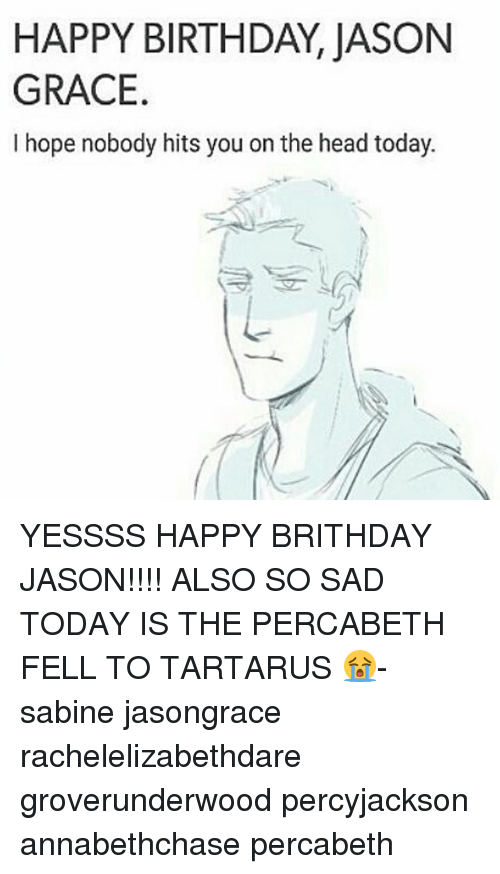 Birthday, Head, and Memes: HAPPY BIRTHDAY, JASON  GRACE  I hope nobody hits you on the head today. YESSSS HAPPY BRITHDAY JASON!!!! ALSO SO SAD TODAY IS THE PERCABETH FELL TO TARTARUS 😭-sabine jasongrace rachelelizabethdare groverunderwood percyjackson annabethchase percabeth
