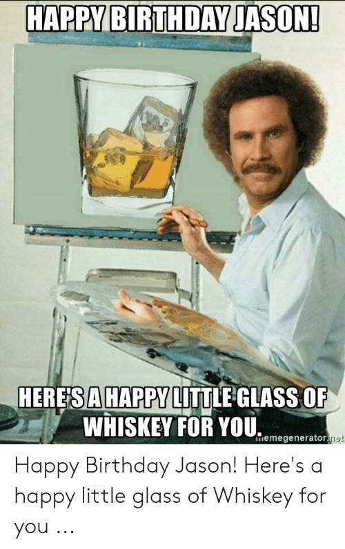Birthday, Happy Birthday, and Happy: HAPPY BIRTHDAY JASON!  HERESAHAPPY LITTLE GLASS OF  WHISKEY FOR YOU.  iemegenerator Happy Birthday Jason! Here's a happy little glass of Whiskey for you ...