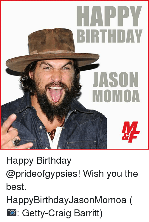 Birthday, Memes, and Jason Momoa: HAPPY  BIRTHDAY  JASON  MOMOA Happy Birthday @prideofgypsies! Wish you the best. HappyBirthdayJasonMomoa (📷: Getty-Craig Barritt)