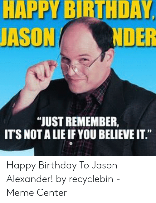 "Birthday, Jason Alexander, and Meme: HAPPY BIRTHDAY,  JASON  NDER  ""JUST REMEMBER  IT'S NOT A LIE IF YOU BELIEVE IT."" Happy Birthday To Jason Alexander! by recyclebin - Meme Center"