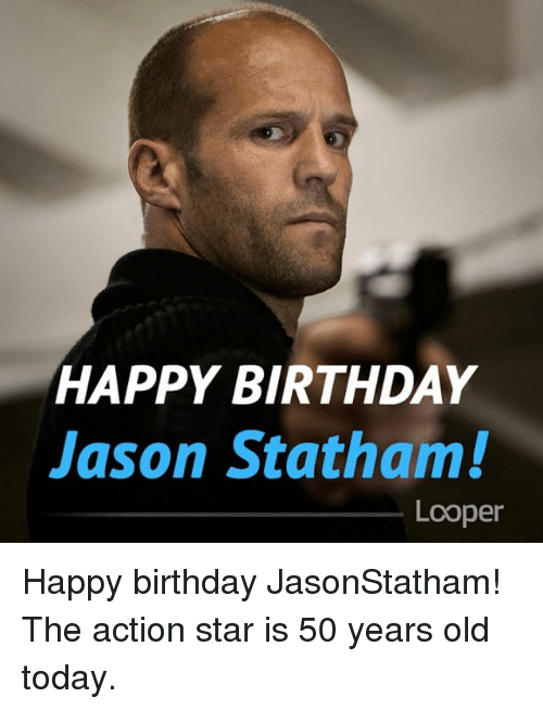 Birthday, Memes, and Happy Birthday: HAPPY BIRTHDAY  Jason Statham!  Looper Happy birthday JasonStatham! The action star is 50 years old today.