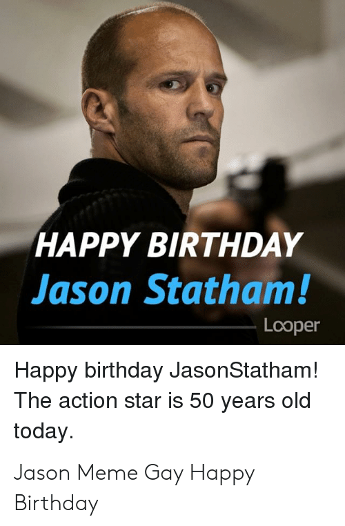 Birthday, Meme, and Happy Birthday: HAPPY BIRTHDAY  Jason Statham!  Looper  Happy birthday JasonStatham!  The action star is 50 years old  today Jason Meme Gay Happy Birthday