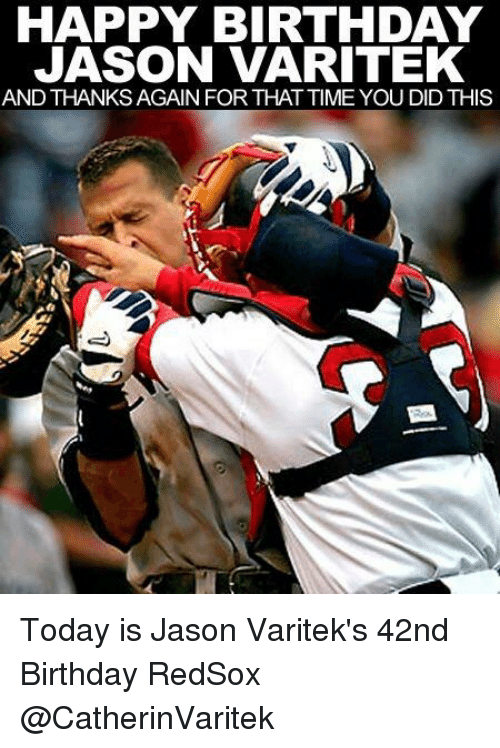Memes, 🤖, and Jason: HAPPY BIRTHDAY  JASON VARITEK  AND THANKSAGAIN FOR THAT TIME YOU DIDTHIS Today is Jason Varitek's 42nd Birthday RedSox @CatherinVaritek