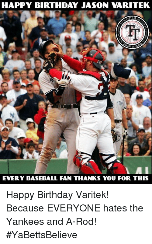 Baseball, Birthday, and Memes: HAPPY BIRTHDAY JASON VARITEK  YDR  EVERY BASEBALL FAN THANKS YOU FOR THIS Happy Birthday Varitek! Because EVERYONE hates the Yankees and A-Rod! #YaBettsBelieve