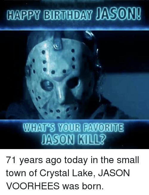 Birthday, Memes, and Happy Birthday: HAPPY BIRTHDAY JASON!  WHAT S YOUR FAVORITE  JASON KILLR 71 years ago today in the small town of Crystal Lake, JASON VOORHEES was born.