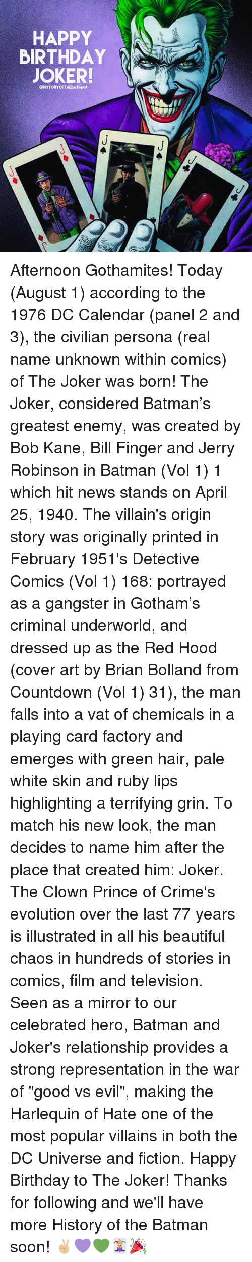 "vols: HAPPY  BIRTHDAY  JOKER!  CHISTORYOFTHEBATMAN Afternoon Gothamites! Today (August 1) according to the 1976 DC Calendar (panel 2 and 3), the civilian persona (real name unknown within comics) of The Joker was born! The Joker, considered Batman's greatest enemy, was created by Bob Kane, Bill Finger and Jerry Robinson in Batman (Vol 1) 1 which hit news stands on April 25, 1940. The villain's origin story was originally printed in February 1951's Detective Comics (Vol 1) 168: portrayed as a gangster in Gotham's criminal underworld, and dressed up as the Red Hood (cover art by Brian Bolland from Countdown (Vol 1) 31), the man falls into a vat of chemicals in a playing card factory and emerges with green hair, pale white skin and ruby lips highlighting a terrifying grin. To match his new look, the man decides to name him after the place that created him: Joker. The Clown Prince of Crime's evolution over the last 77 years is illustrated in all his beautiful chaos in hundreds of stories in comics, film and television. Seen as a mirror to our celebrated hero, Batman and Joker's relationship provides a strong representation in the war of ""good vs evil"", making the Harlequin of Hate one of the most popular villains in both the DC Universe and fiction. Happy Birthday to The Joker! Thanks for following and we'll have more History of the Batman soon! ✌🏼💜💚🃏🎉"