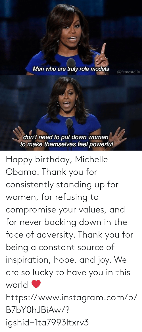 Happy: Happy birthday, Michelle Obama! Thank you for consistently standing up for women, for refusing to compromise your values, and for never backing down in the face of adversity. Thank you for being a constant source of inspiration, hope, and joy. We are so lucky to have you in this world ❤️ https://www.instagram.com/p/B7bY0hJBiAw/?igshid=1ta7993ltxrv3