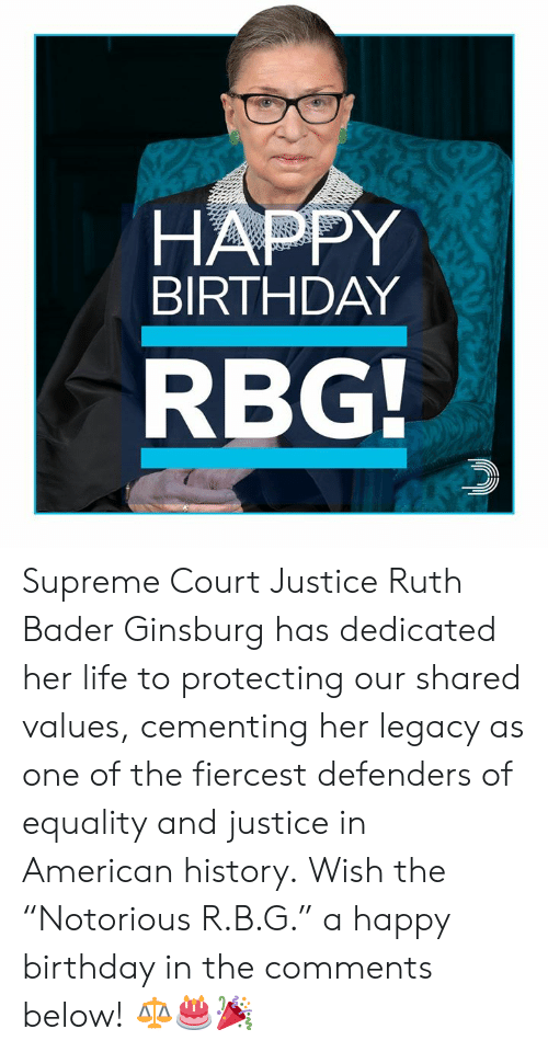 "Defenders: HAPPY  BIRTHDAY  RBG Supreme Court Justice Ruth Bader Ginsburg has dedicated her life to protecting our shared values, cementing her legacy as one of the fiercest defenders of equality and justice in American history.  Wish the ""Notorious R.B.G."" a happy birthday in the comments below! ⚖️🎂🎉"