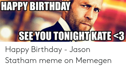 Birthday, Meme, and Happy Birthday: HAPPY BIRTHDAY  SEE YOU TONIGHT KATE3 Happy Birthday - Jason Statham meme on Memegen