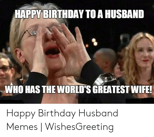 Funny Husband Memes: HAPPY BIRTHDAY TO A HUSBAND  WHO HAS THE WORLD'S GREATEST WIFE! Happy Birthday Husband Memes | WishesGreeting