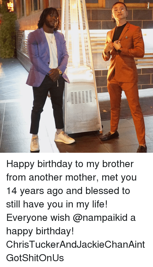Birthday, Blessed, and Life: Happy birthday to my brother from another mother, met you 14 years ago and blessed to still have you in my life! Everyone wish @nampaikid a happy birthday! ChrisTuckerAndJackieChanAintGotShitOnUs