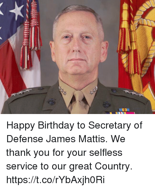 selflessness: Happy Birthday to Secretary of Defense James Mattis. We thank you for your selfless service to our great Country. https://t.co/rYbAxjh0Ri