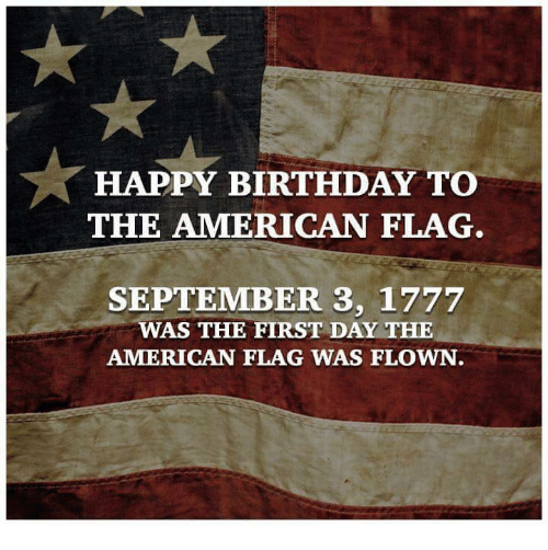 Americanness: HAPPY BIRTHDAY TO  THE AMERICAN FLAG  SEPTEMBER 3, 1777  AS THE FIRST DAY THE  AMERICAN FLAG WAS FLOWN