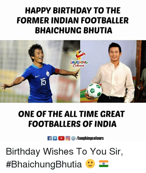 footballer: HAPPY BIRTHDAY TO THE  FORMER INDIAN FOOTBALLER  BHAICHUNG BHUTIA  LAUGHING  ONE OF THE ALL TIME GREAT  FOOTBALLERS OF INDIA  回參/laughingcolours Birthday Wishes To You Sir,  #BhaichungBhutia 🙂 🇮🇳