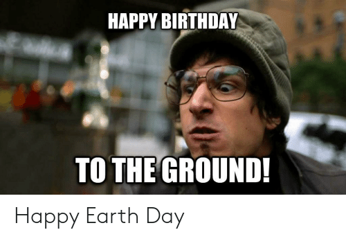to-the-ground: HAPPY BIRTHDAY  TO THE GROUND! Happy Earth Day