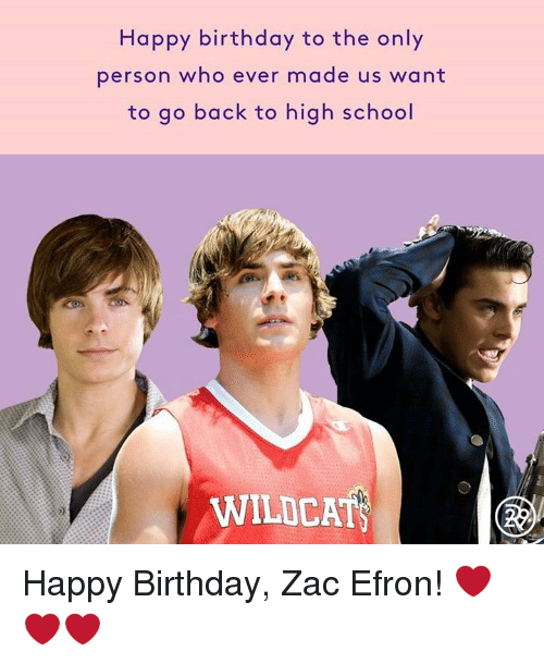 Memes, Zac Efron, and Happy Birthday: Happy birthday to the only  person who ever made us want  to go back to high school  WILDCAT Happy Birthday, Zac Efron! ❤️❤️❤️