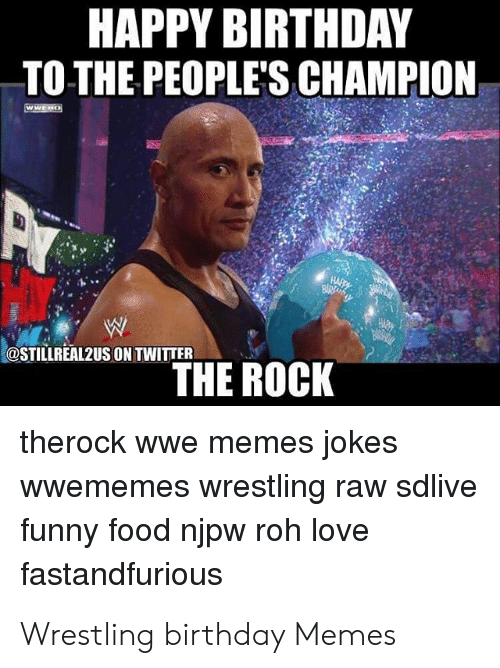 Wwe Memes 2017: HAPPY BIRTHDAY  TO THE PEOPLE'S CHAMPION  @STILLREAL2US ON TWITTER  THE ROCK  therock wwe memes jokes  wwememes wrestling raw sdlive  funny food njpw roh love  fastandfurious Wrestling birthday Memes