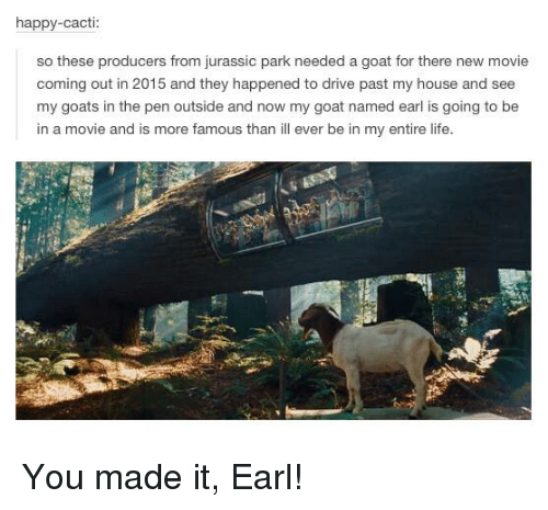 Cactie: happy-cacti  so these producers from jurassic park needed a goat for there new movie  coming out in 2015 and they happened to drive past my house and see  my goats in the pen outside and now my goat named earl is going to be  in a movie and is more famous than ill ever be in my entire life You made it, Earl!