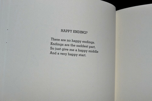 very happy: HAPPY ENDING?  There are no happy endings.  Endings are the saddest part,  So just give me a happy middle  And a very happy start.