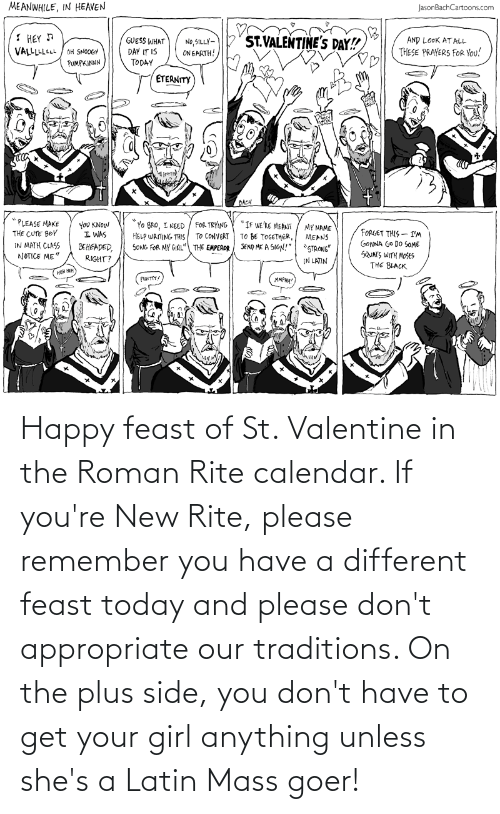 anything: Happy feast of St. Valentine in the Roman Rite calendar. If you're New Rite, please remember you have a different feast today and please don't appropriate our traditions. On the plus side, you don't have to get your girl anything unless she's a Latin Mass goer!