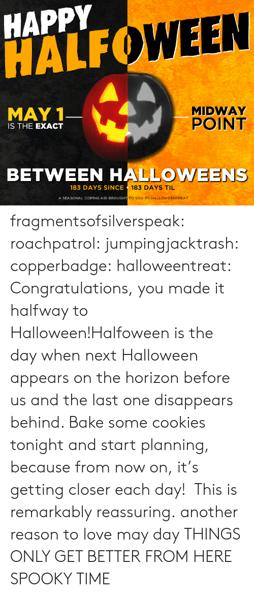May 1: HAPPY  HALF  WEEN  MAY 1  MIDWAY  POINT  IS THE EXACT  BETWEEN HALLOWEENS  183 DAYS SINCE  183 DAYS TIL  A SEASONAL COPING AID BROUGH  TO YOU BY HALLOWEENTREAT fragmentsofsilverspeak:  roachpatrol:  jumpingjacktrash:  copperbadge:  halloweentreat:  Congratulations, you made it halfway to Halloween!Halfoween is the day when next Halloween appears on the horizon before us and the last one disappears behind. Bake some cookies tonight and start planning, because from now on, it's getting closer each day!  This is remarkably reassuring.  another reason to love may day  THINGS ONLY GET BETTER FROM HERE  SPOOKY TIME