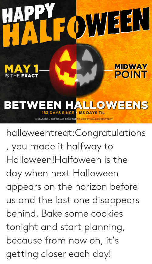 horizon: HAPPY  HALF  WEEN  MAY 1  MIDWAY  POINT  IS THE EXACT  BETWEEN HALLOWEENS  183 DAYS SINCE  183 DAYS TIL  A SEASONAL COPING AID BROUGH  TO YOU BY HALLOWEENTREAT halloweentreat:Congratulations, you made it halfway to Halloween!Halfoween is the day when next Halloween appears on the horizon before us and the last one disappears behind. Bake some cookies tonight and start planning, because from now on, it's getting closer each day!