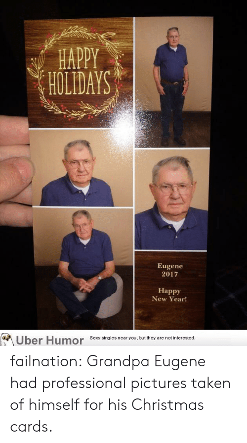 christmas cards: HAPPY  HOLDAYS  Eugene  2017  Happy  New Year!  Uber Humor Sesy singles near you but they are notinterested failnation:  Grandpa Eugene had professional pictures taken of himself for his Christmas cards.