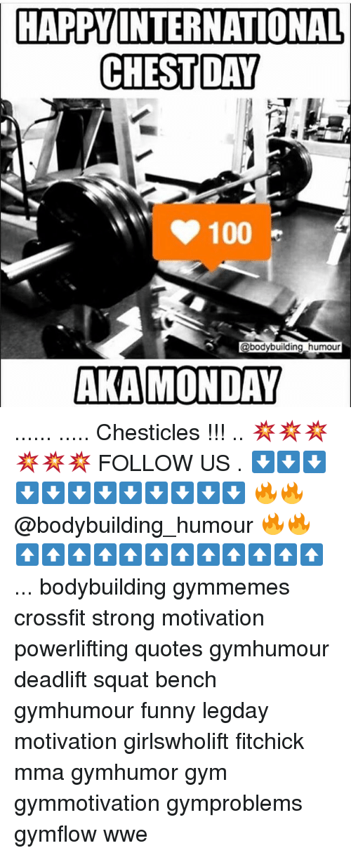 Chest Day: HAPPY INTERNATIONAL  CHEST DAY  100  @bodybuilding humour  AKA MONDAY ...... ..... Chesticles !!! .. 💥💥💥💥💥💥 FOLLOW US . ⬇️⬇️⬇️⬇️⬇️⬇️⬇️⬇️⬇️⬇️⬇️⬇️ 🔥🔥@bodybuilding_humour 🔥🔥 ⬆️⬆️⬆️⬆️⬆️⬆️⬆️⬆️⬆️⬆️⬆️⬆️ ... bodybuilding gymmemes crossfit strong motivation powerlifting quotes gymhumour deadlift squat bench gymhumour funny legday motivation girlswholift fitchick mma gymhumor gym gymmotivation gymproblems gymflow wwe