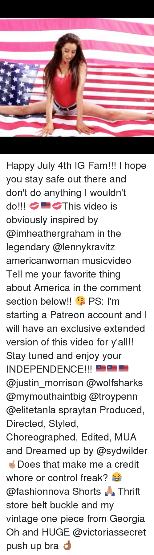 Stay Safe Out There: Happy July 4th IG Fam!!! I hope you stay safe out there and don't do anything I wouldn't do!!! 💋🇺🇸💋This video is obviously inspired by @imheathergraham in the legendary @lennykravitz americanwoman musicvideo Tell me your favorite thing about America in the comment section below!! 😘 PS: I'm starting a Patreon account and I will have an exclusive extended version of this video for y'all!! Stay tuned and enjoy your INDEPENDENCE!!! 🇺🇸🇺🇸🇺🇸 @justin_morrison @wolfsharks @mymouthaintbig @troypenn @elitetanla spraytan Produced, Directed, Styled, Choreographed, Edited, MUA and Dreamed up by @sydwilder ☝🏽Does that make me a credit whore or control freak? 😂 @fashionnova Shorts 🙏🏽 Thrift store belt buckle and my vintage one piece from Georgia Oh and HUGE @victoriassecret push up bra 👌🏾