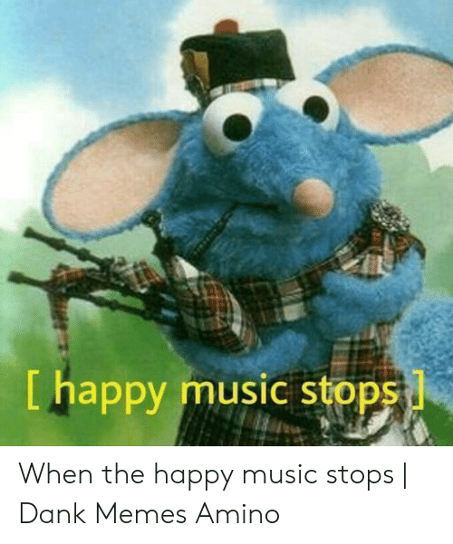 Dank, Memes, and Music: [ happy music stops When the happy music stops | Dank Memes Amino