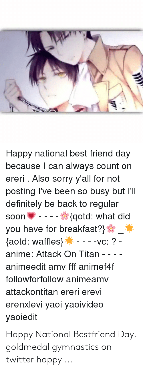 National Bestfriend Day: Happy national best friend day  because I can always count on  ereri. Also sorry y'all for not  posting I've been so busy but l'lI  definitely be back to regular  soon', ☆(qotd: what did  you have for breakfast?  laotd: waffles) * vc: ?-  anime: Attack On Titan - - -  animeedit amv fff animef4f  followforfollow animeamv  attackontitan ereri erevi  erenxlevi yaoi yaoivideo  yaoiedit Happy National Bestfriend Day. goldmedal gymnastics on twitter happy ...