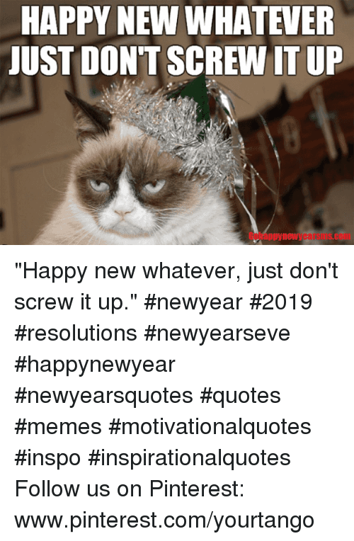 """Memes, Pinterest, and Happy: HAPPY NEW WHATEVER  JUST DON'T SCREW IT UP  Gobappynewyearsms.com """"Happy new whatever, just don't screw it up.""""#newyear #2019 #resolutions #newyearseve #happynewyear #newyearsquotes #quotes #memes #motivationalquotes #inspo #inspirationalquotes Follow us on Pinterest: www.pinterest.com/yourtango"""