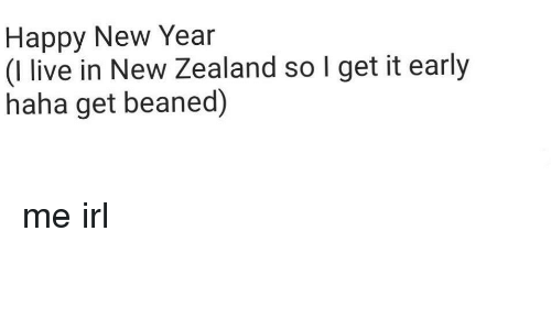 Beaned: Happy New Year  (I live in New Zealand so I get it early  haha get beaned) me irl