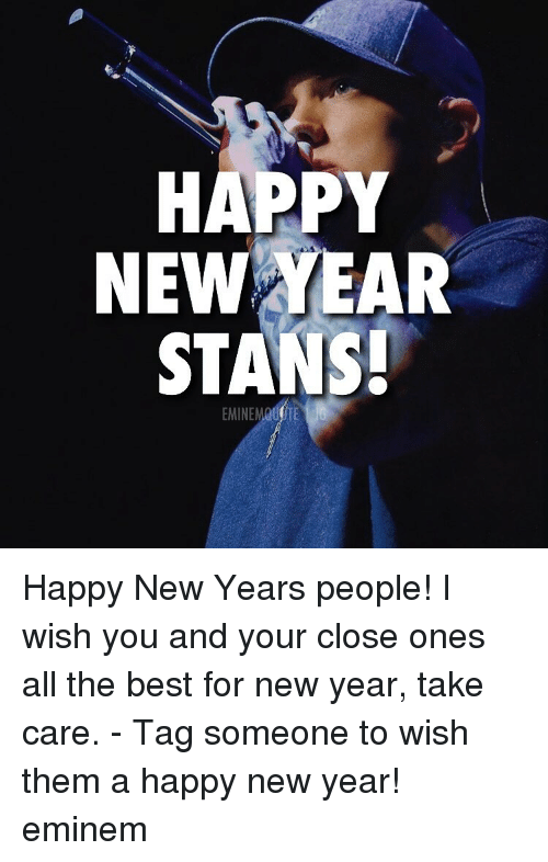 Eminem, Memes, and New Year's: HAPPY  NEW YEAR  STANS!  5 Happy New Years people! I wish you and your close ones all the best for new year, take care. - Tag someone to wish them a happy new year! eminem