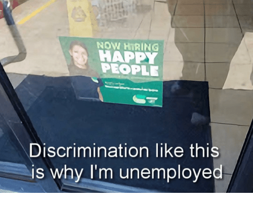 Happy, Why, and Discrimination: HAPPY  PEOPLE  Discrimination like this  is why l'm unemploved