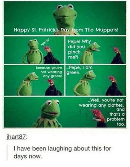 St Patrick Day: Happy St. Patrick's Day fom The Muppets!  Pepe! Why  did you  pinch  me?I  Because you're -Pepe, am  not wearing green.  any green!  Well, you're not  wearing any clothes,  and  that's a  problem  too.  jhart87:  I have been laughing about this for  days now.