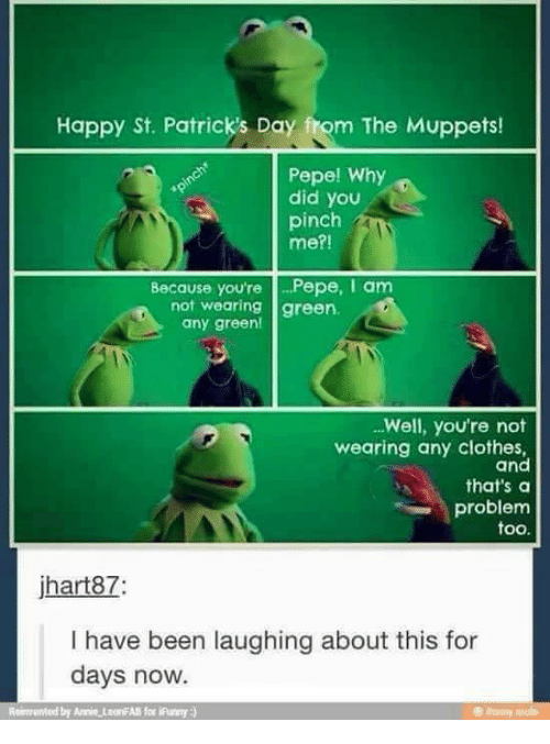 St Patrick Day: Happy St. Patrick's Day fom The Muppets!  Pepe! Why  did you  pinch  me?!  Because you're Pepe, I am  not wearing green.  any green!  Well, you're not  wearing any clothes,  and  that's a  problem  too.  jhart87  I have been laughing about this for  days now.  Reimented by Annie teoriAll for