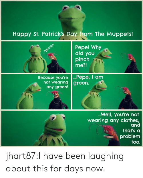 Clothes: Happy St. Patrick's Day from The Muppets!  Pepe! Why  did you  pinch  me?!  Because you're ...Pepe, I anm  not wearing green.  any green!  Well, you're not  wearing any clothes,  and  that's a  problem  too. jhart87:I have been laughing about this for days now.