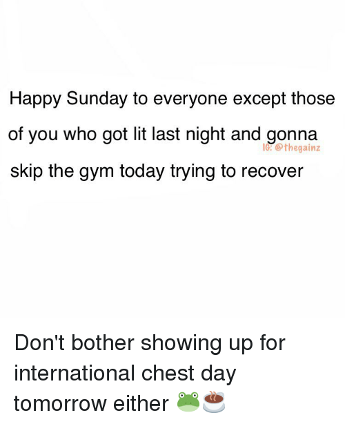Chest Day: Happy Sunday to everyone except those  of you who got lit last night and gonna  skip the gym today trying to recover  lG: @thegainz Don't bother showing up for international chest day tomorrow either 🐸☕️