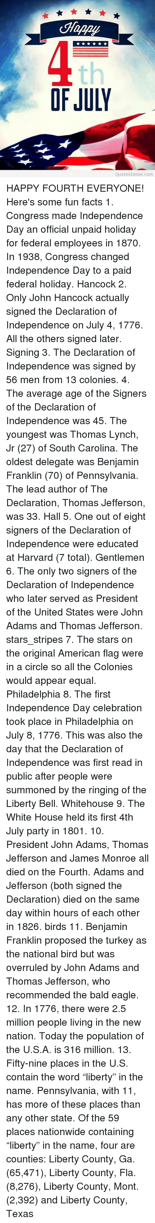 """Equalism: Happy  th  OF JULY  QuotesIdeas.com HAPPY FOURTH EVERYONE! Here's some fun facts 1. Congress made Independence Day an official unpaid holiday for federal employees in 1870. In 1938, Congress changed Independence Day to a paid federal holiday. Hancock 2. Only John Hancock actually signed the Declaration of Independence on July 4, 1776. All the others signed later. Signing 3. The Declaration of Independence was signed by 56 men from 13 colonies. 4. The average age of the Signers of the Declaration of Independence was 45. The youngest was Thomas Lynch, Jr (27) of South Carolina. The oldest delegate was Benjamin Franklin (70) of Pennsylvania. The lead author of The Declaration, Thomas Jefferson, was 33. Hall 5. One out of eight signers of the Declaration of Independence were educated at Harvard (7 total). Gentlemen 6. The only two signers of the Declaration of Independence who later served as President of the United States were John Adams and Thomas Jefferson. stars_stripes 7. The stars on the original American flag were in a circle so all the Colonies would appear equal. Philadelphia 8. The first Independence Day celebration took place in Philadelphia on July 8, 1776. This was also the day that the Declaration of Independence was first read in public after people were summoned by the ringing of the Liberty Bell. Whitehouse 9. The White House held its first 4th July party in 1801. 10. President John Adams, Thomas Jefferson and James Monroe all died on the Fourth. Adams and Jefferson (both signed the Declaration) died on the same day within hours of each other in 1826. birds 11. Benjamin Franklin proposed the turkey as the national bird but was overruled by John Adams and Thomas Jefferson, who recommended the bald eagle. 12. In 1776, there were 2.5 million people living in the new nation. Today the population of the U.S.A. is 316 million. 13. Fifty-nine places in the U.S. contain the word """"liberty"""" in the name. Pennsylvania, with 11, has more of these places th"""